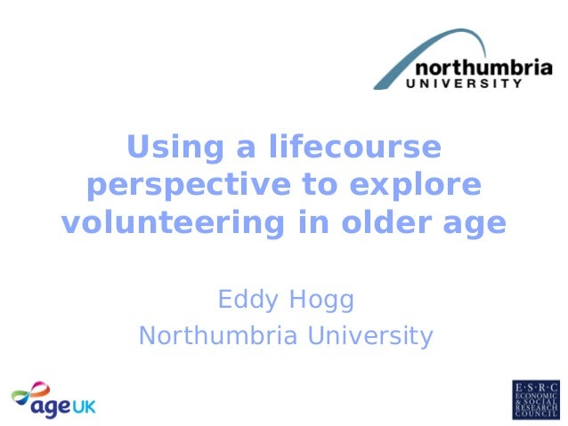 Using a lifecourse perspective to explore volunteering in older age Eddy Hogg Northumbria University