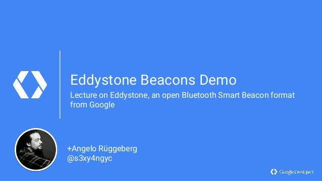 Eddystone Beacons Demo Lecture on Eddystone, an open Bluetooth Smart Beacon format from Google +Angelo Rüggeberg @s3xy4ngyc