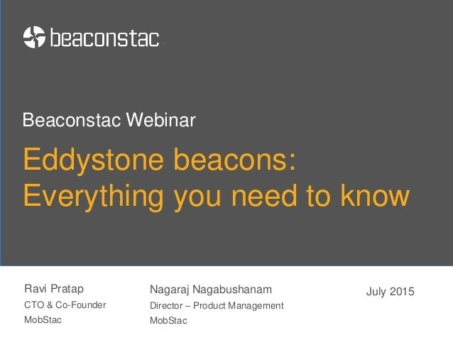 Eddystone beacons: Everything you need to know Ravi Pratap CTO & Co-Founder MobStac Beaconstac Webinar July 2015Nagaraj Na...