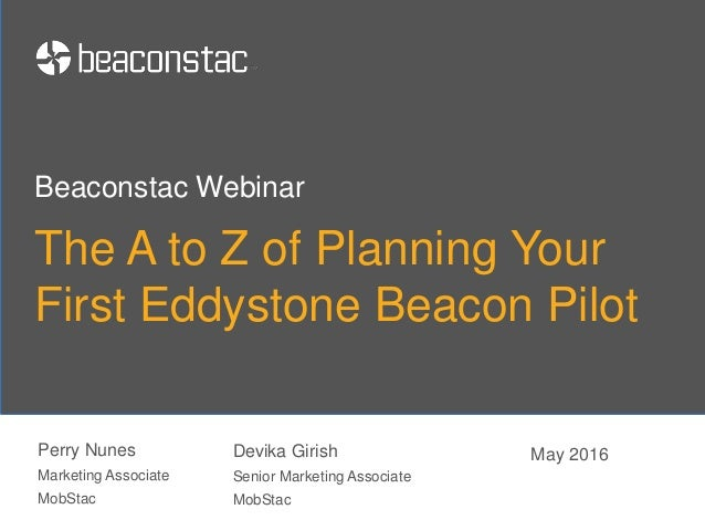 The A to Z of Planning Your First Eddystone Beacon Pilot Perry Nunes Marketing Associate MobStac Beaconstac Webinar May 20...
