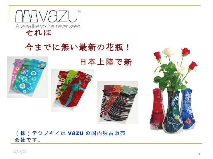 09/05/09      それは 今までに無い最新の花瓶!       日本上陸で 新発売! (株)テクノキイは vazu の国内独占販売会社です。
