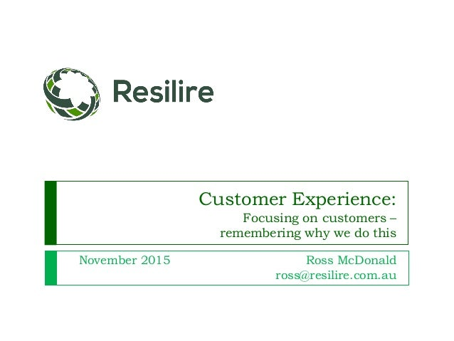 Customer Experience: Focusing on customers – remembering why we do this November 2015 Ross McDonald ross@resilire.com.au