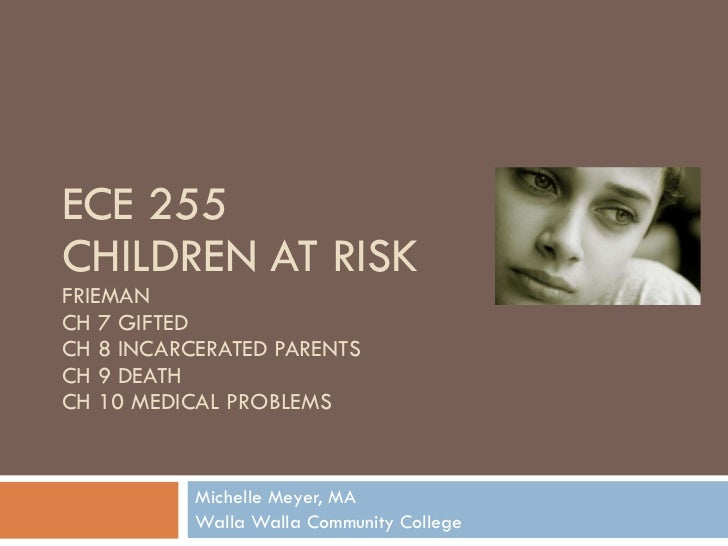 ECE 255 CHILDREN AT RISK FRIEMAN CH 7 GIFTED CH 8 INCARCERATED PARENTS CH 9 DEATH CH 10 MEDICAL PROBLEMS Michelle Meyer, M...