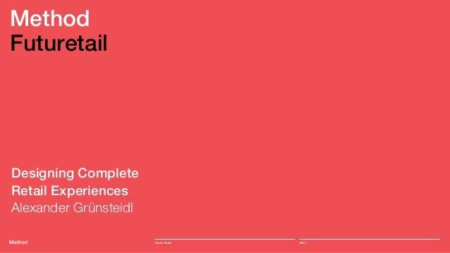 MethodFuturetailDesigning CompleteRetail ExperiencesAlexander Grünsteidl                       Future Retail   2013