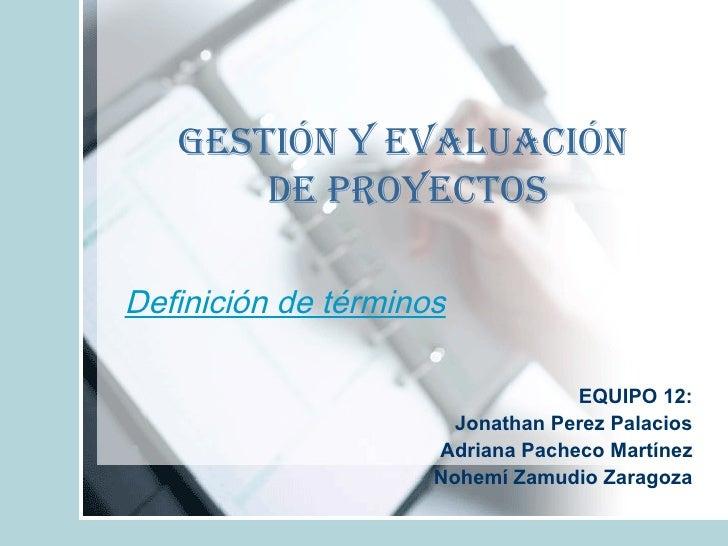 Definición de términos EQUIPO 12: Jonathan Perez Palacios Adriana Pacheco Martínez Nohemí Zamudio Zaragoza Gestión y Evalu...