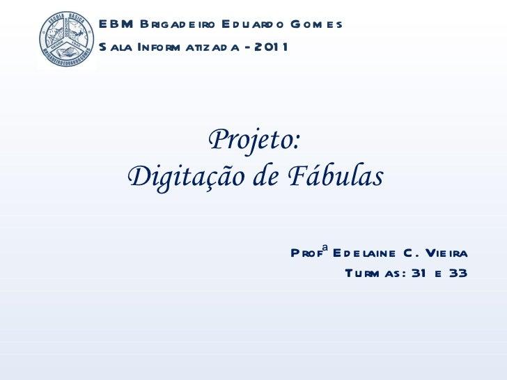 Projeto: Digitação de Fábulas EBM Brigadeiro Eduardo Gomes Sala Informatizada - 2011 Profª Edelaine C. Vieira Turmas: 31 e...