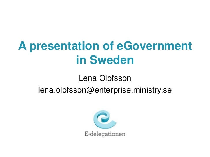 A presentation of eGovernment in Sweden<br />Lena Olofsson<br />lena.olofsson@enterprise.ministry.se<br />