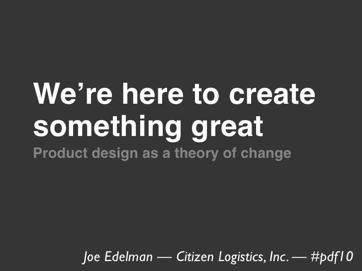 We're here to create something great Product design as a theory of change            Joe Edelman — Citizen Logistics, Inc....