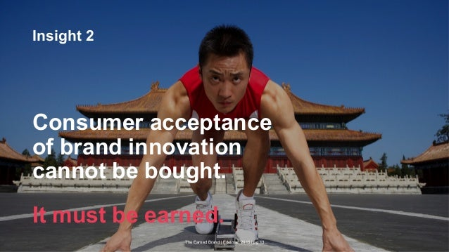 The Earned Brand | Edelman 2015 | pg 13 Insight 2 Consumer acceptance of brand innovation cannot be bought. It must be ear...