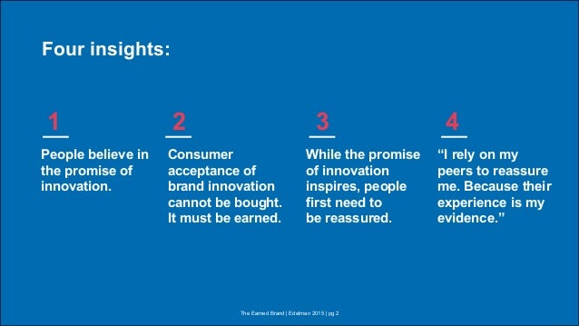 The Earned Brand | Edelman 2015 | pg 2 Four insights: People believe in the promise of innovation. Consumer acceptance of ...