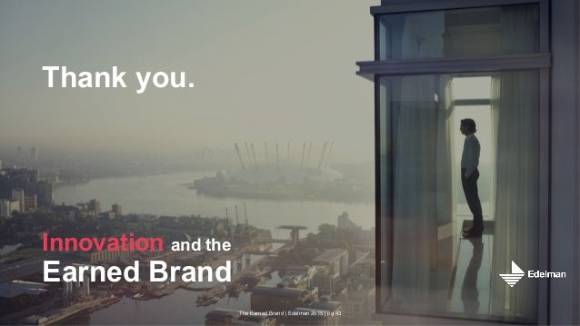 The Earned Brand | Edelman 2015 | pg 43 Thank you. Innovation and the Earned Brand