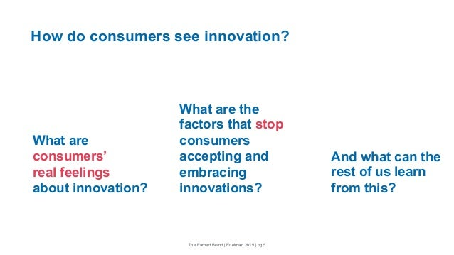 The Earned Brand | Edelman 2015 | pg 5 And what can the rest of us learn from this? How do consumers see innovation? What ...