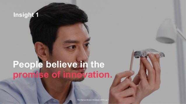 The Earned Brand | Edelman 2015 | pg 7 People believe in the promise of innovation. Insight 1
