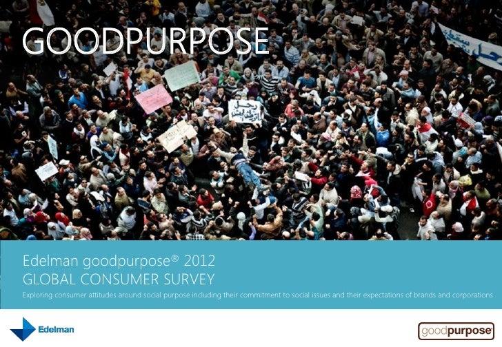 GOODPURPOSEEdelman goodpurpose® 2012GLOBAL CONSUMER SURVEYExploring consumer attitudes around social purpose including the...