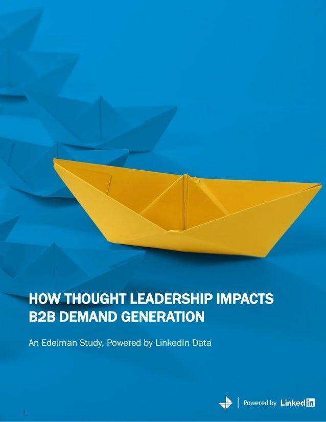 Powered by HOW THOUGHT LEADERSHIP IMPACTS B2B DEMAND GENERATION An Edelman Study, Powered by LinkedIn Data Powered by 1