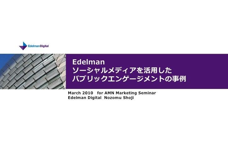 Edelman  ソーシャルメディアを活用した  パブリックエンゲージメントの事例 March 2010 for AMN Marketing Seminar Edelman Digital Nozomu Shoji