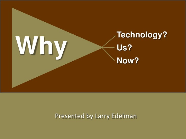 1<br />Technology? <br />Us? <br />Now? <br />Why<br />Presented by Larry Edelman<br /> <br /> <br />