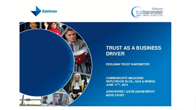 TRUST AS A BUSINESS DRIVER EDELMAN TRUST BAROMETER COMMUNICATE MAGAZINE REPUTATION IN OIL, GAS & MINING JUNE 11TH, 2014 @R...