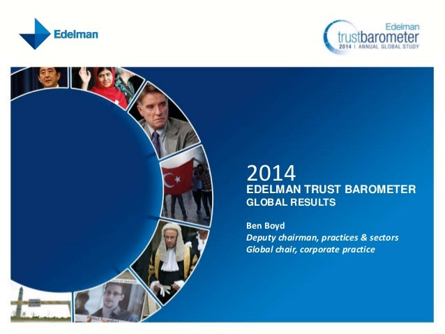 2014  EDELMAN TRUST BAROMETER GLOBAL RESULTS Ben Boyd Deputy chairman, practices & sectors Global chair, corporate practic...