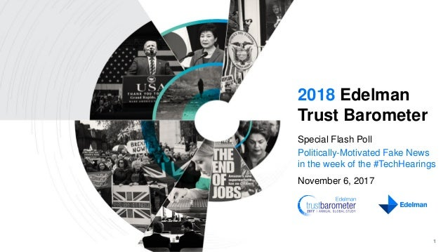 1 2018 Edelman Trust Barometer Special Flash Poll Politically-Motivated Fake News in the week of the #TechHearings Novembe...