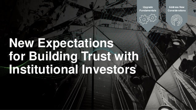 New Expectations for Building Trust with Institutional Investors Upgrade Fundamentals Address New Considerations