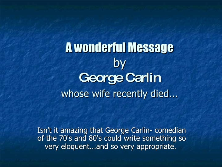 A wonderful Message   by  George Carlin   whose wife recently died...   Isn't it amazing that George Carlin- comedian of t...