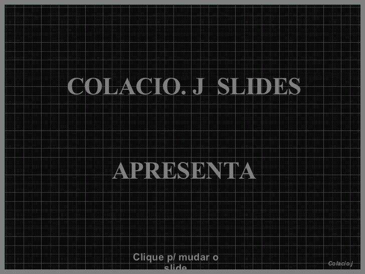 COLACIO. J  SLIDES APRESENTA Clique p/ mudar o slide