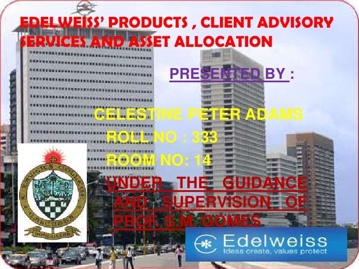 EDELWEISS' PRODUCTS , CLIENT ADVISORYSERVICES AND ASSET ALLOCATION                 PRESENTED BY :        CELESTINE PETER A...