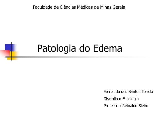 Faculdade de Ciências Médicas de Minas Gerais  Patologia do Edema  Fernanda dos Santos Toledo Disciplina: Fisiologia Profe...