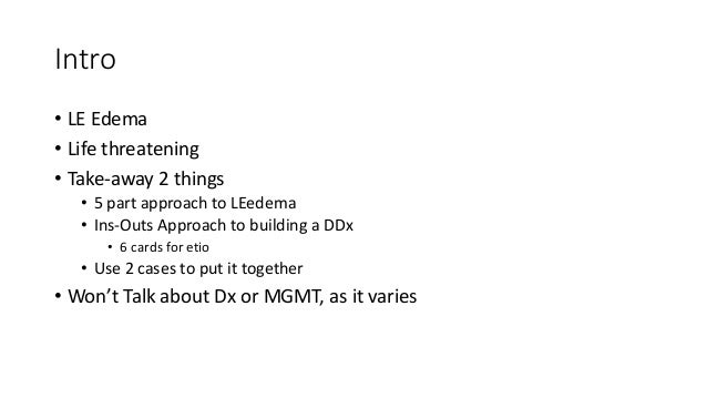 Intro • LE Edema • Life threatening • Take-away 2 things • 5 part approach to LEedema • Ins-Outs Approach to building a DD...