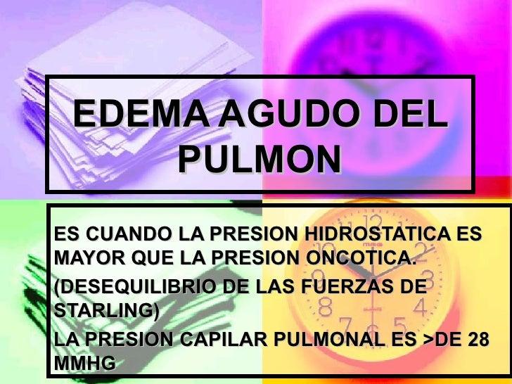 EDEMA AGUDO DEL     PULMONES CUANDO LA PRESION HIDROSTATICA ESMAYOR QUE LA PRESION ONCOTICA.(DESEQUILIBRIO DE LAS FUERZAS ...