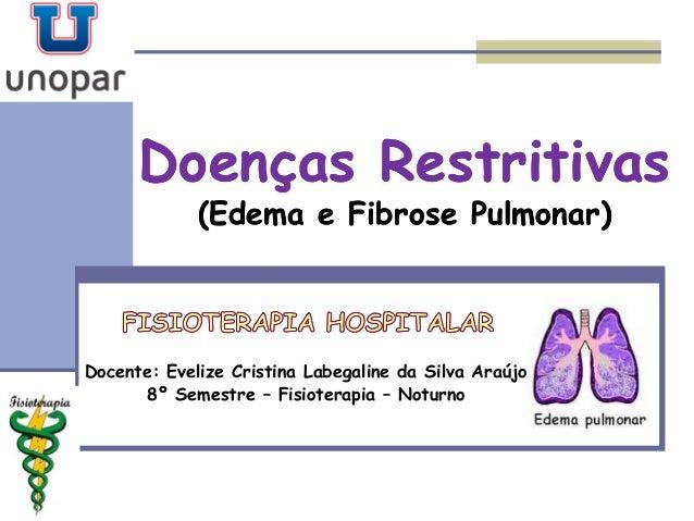Doenças RestritivasDoenças Restritivas (Edema e Fibrose Pulmonar)(Edema e Fibrose Pulmonar) Docente: Evelize Cristina Labe...