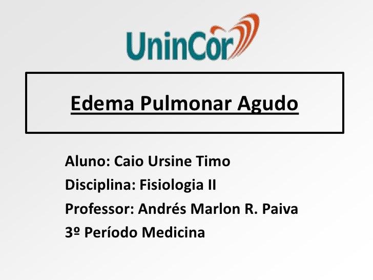 Edema Pulmonar AgudoAluno: Caio Ursine TimoDisciplina: Fisiologia IIProfessor: Andrés Marlon R. Paiva3º Período Medicina
