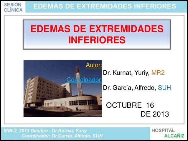 EDEMAS DE EXTREMIDADES INFERIORES Autor: Dr. Kurnat, Yuriy, MR2 Coordinador: Dr. García, Alfredo, SUH  OCTUBRE 16 DE 2013