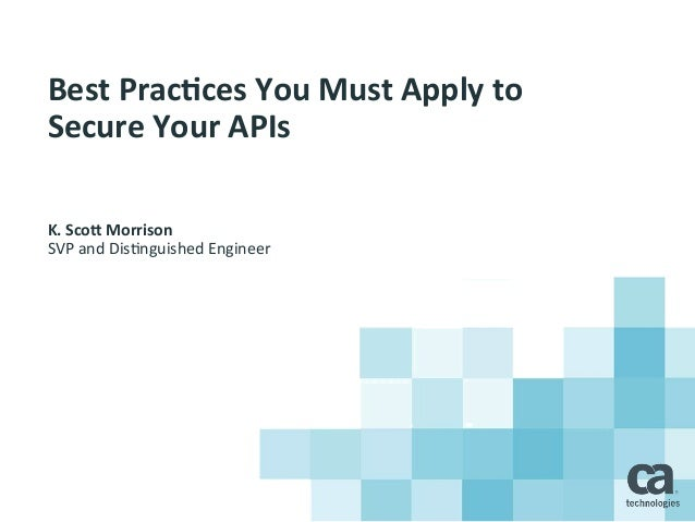 Best  Prac*ces  You  Must  Apply  to   Secure  Your  APIs     K.  Sco7  Morrison   SVP  and  ...