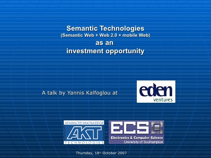 Semantic Technologies  (Semantic Web + Web 2.0 + mobile Web)  as an  investment opportunity A talk by Yannis Kalfoglou at ...