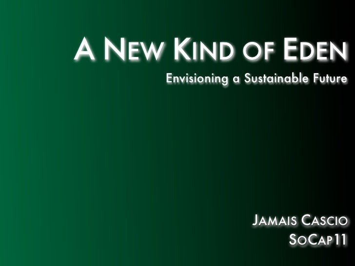 A NEW KIND OF EDEN      Envisioning a Sustainable Future                     JAMAIS CASCIO                         SOCAP11