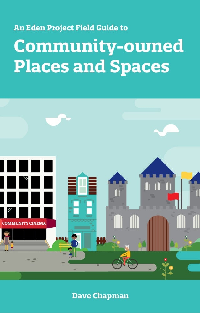 Dave Chapman Community-owned Places and Spaces An Eden Project Field Guide to