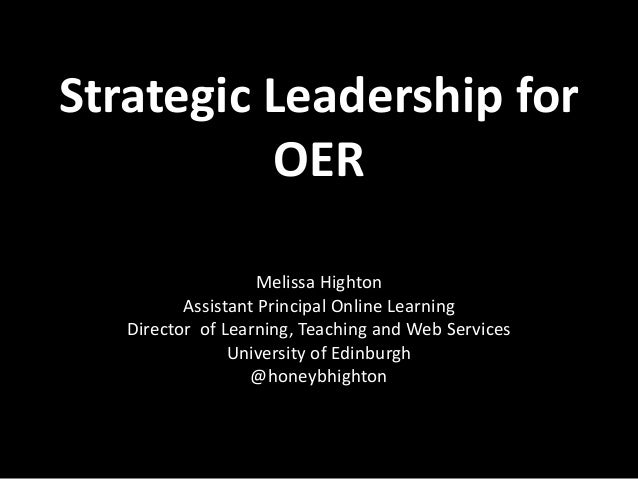 Strategic Leadership for OER Melissa Highton Assistant Principal Online Learning Director of Learning, Teaching and Web Se...