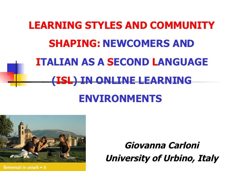 LEARNING STYLES AND COMMUNITY SHAPING:  NEWCOMERS AND  I TALIAN AS A  S ECOND  L ANGUAGE ( ISL ) IN ONLINE LEARNING ENVIRO...