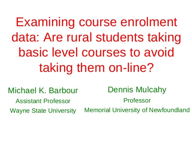 Examining course enrolmentdata: Are rural students taking basic level courses to avoid     taking them on‐line?Michael K. ...