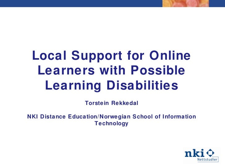 Local Support for Online Learners with Possible Learning Disabilities Torstein Rekkedal NKI Distance Education/Norwegian S...
