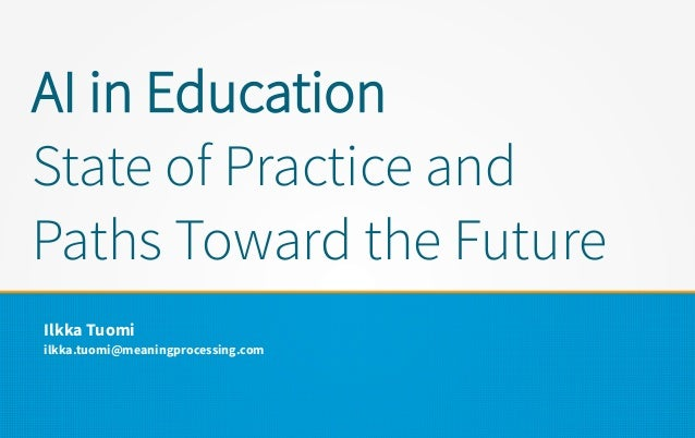 AI in Education State of Practice and Paths Toward the Future Ilkka Tuomi ilkka.tuomi@meaningprocessing.com