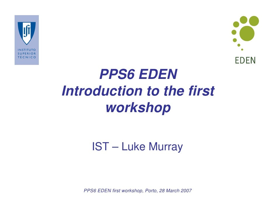 PPS6 EDEN Introduction to the first        workshop        IST – Luke Murray      PPS6 EDEN first workshop, Porto, 28 Marc...
