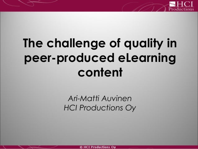 The challenge of quality in peer-produced eLearning content Ari-Matti Auvinen HCI Productions Oy