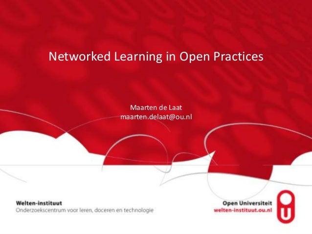 Networked Learning in Open Practices Maarten de Laat maarten.delaat@ou.nl