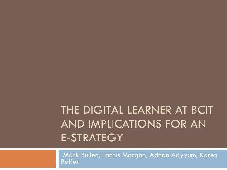 THE DIGITAL LEARNER AT BCIT AND IMPLICATIONS FOR AN E-STRATEGY Mark Bullen, Tannis Morgan, Adnan Aqyyum, Karen Belfer