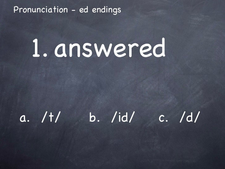 a.  /t/ b.  /id/ c.  /d/ 1. answered Pronunciation - ed endings