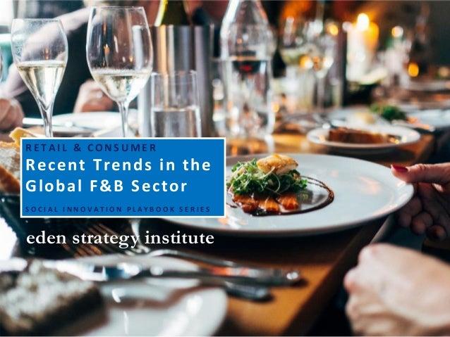 eden strategy institute R E T A I L & C O N S U M E R Recent Trends in the Global F&B Sector S O C I A L I N N O V A T I O...