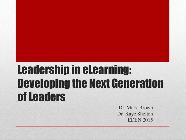 Leadership in eLearning: Developing the Next Generation of Leaders Dr. Mark Brown Dr. Kaye Shelton EDEN 2015